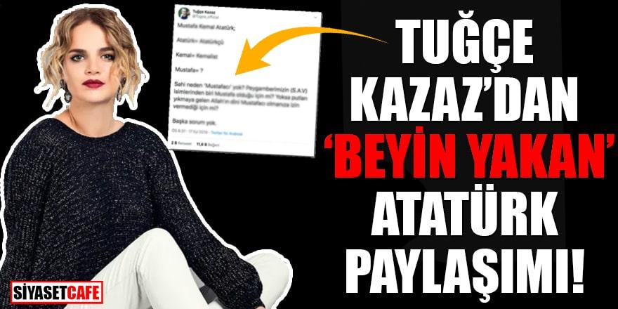 Tuğçe Kazaz'dan beyin yakan Atatürk paylaşımı!