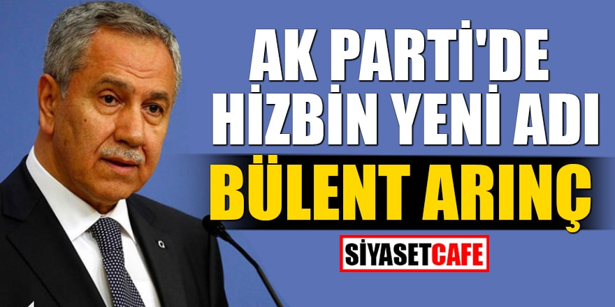 AK Parti'de hizbin yeni adı Bülent Arınç