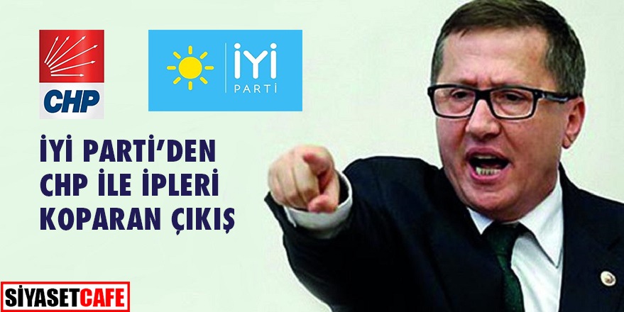 İYİ Parti'den CHP ile ipleri koparan çıkış