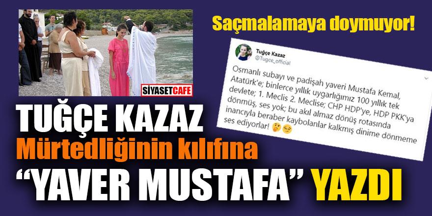 """Tuğçe Kazaz mürtedliğinin kılıfına """"Yaver Mustafa"""" yazdı"""