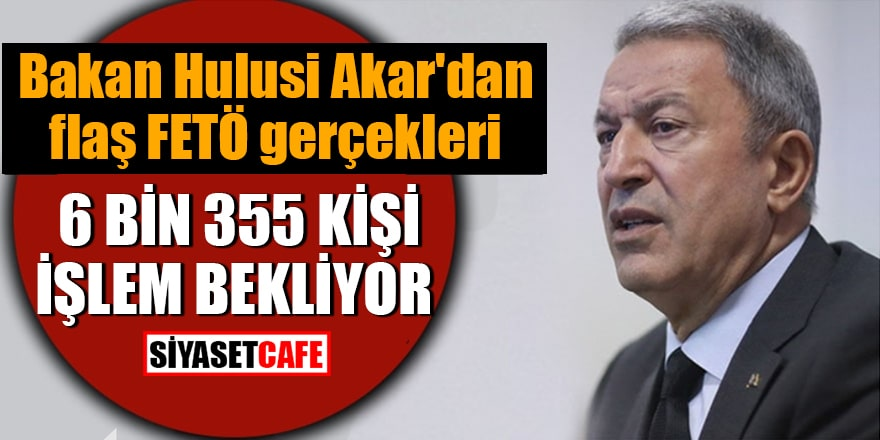 Bakan Hulusi Akar'dan flaş FETÖ gerçekleri 6 bin 355 kişi işlem bekliyor