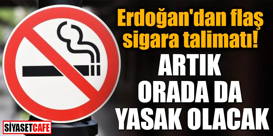 Erdoğan'dan flaş sigara talimatı Artık orada da yasak olacak