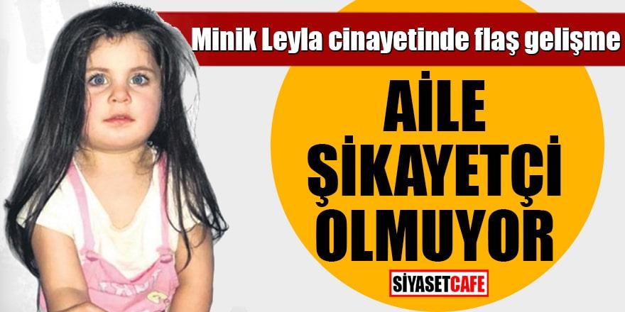 Minik Leyla cinayetinde flaş gelişme Aile şikayetçi olmuyor