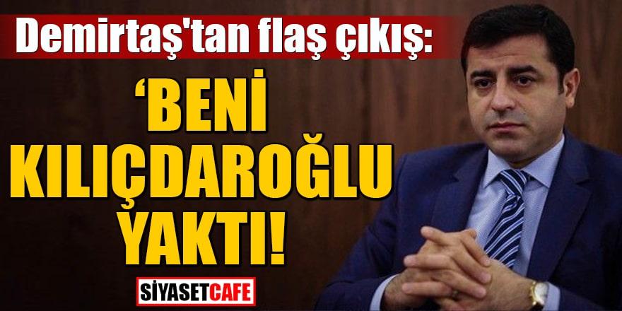 Demirtaş'tan flaş çıkış: Beni Kılıçdaroğlu yaktı!