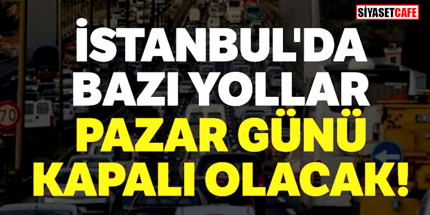 İstanbullular dikkat! O yollar pazar günü kapalı olacak