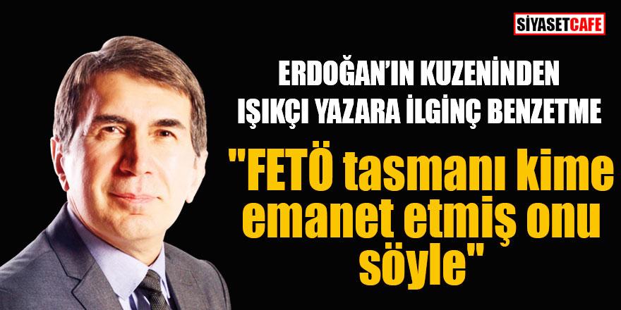 """Erdoğan'ın kuzeni Işıkçı yazara sordu; """"Fetö tasmanı kime emanet etti"""""""