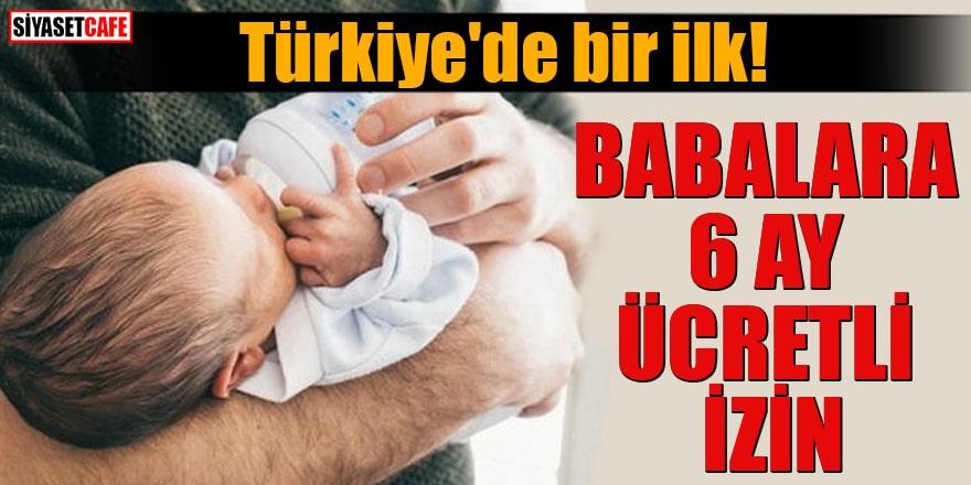 Türkiye'de bir ilk! Babalara da 6 ay ücretli izin