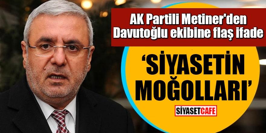 AK Partili Metiner'den Davutoğlu ekibine flaş ifade Siyasetin Moğolları