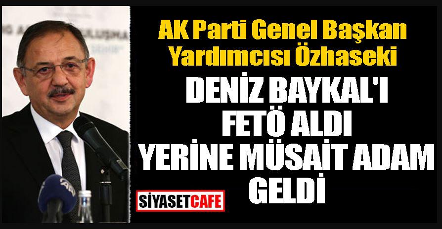 AK Parti Genel Başkan Yardımcısı Özhaseki; Deniz Baykal'ı FETÖ aldı yerine müsait adam geldi
