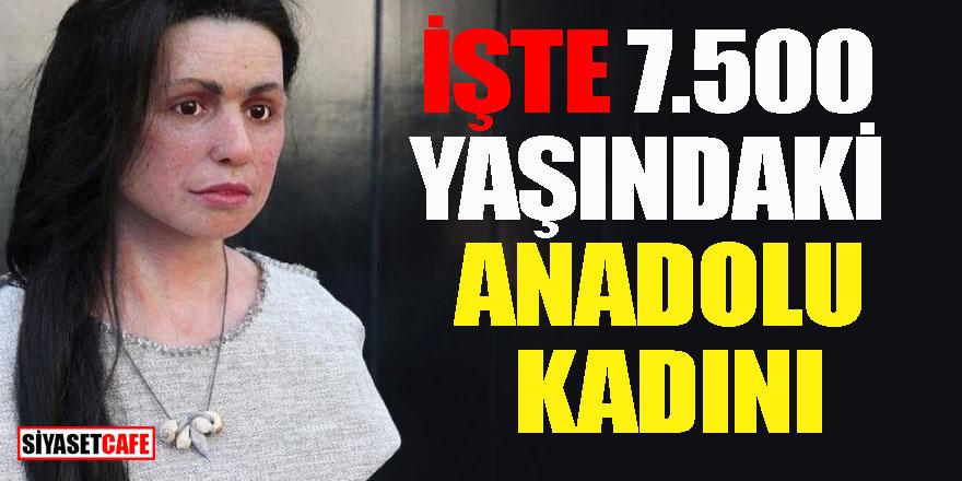 İşte 7.500 yaşındaki Anadolu kadını!