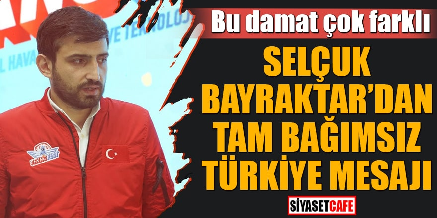 Selçuk Bayraktar'dan tam bağımsız Türkiye mesajı Bu damat çok farklı