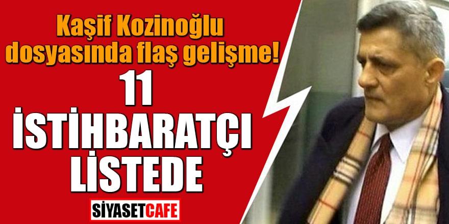 Kaşif Kozinoğlu dosyasında flaş gelişme 11 istihbaratçı listede