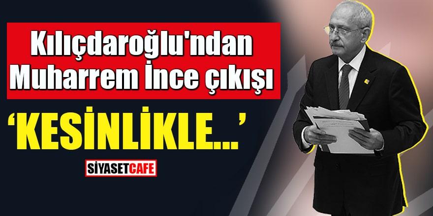 """Kılıçdaroğlu'ndan Muharrem İnce çıkışı """"Kesinlikle..."""""""
