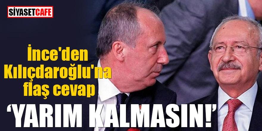 İnce'den Kılıçdaroğlu'na flaş cevap Yarım kalmasın!