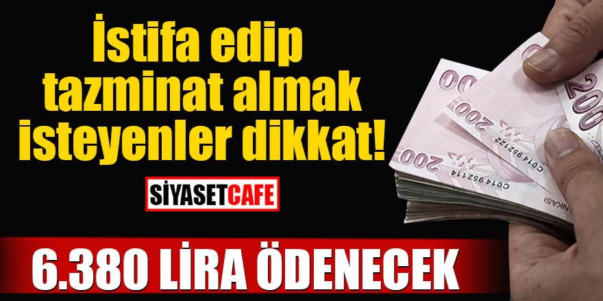 İstifa edip tazminat almak isteyenler dikkat! 6.380 lira ödenecek