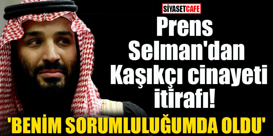Prens Selman'dan Kaşıkçı cinayeti itirafı 'Benim sorumluluğumda oldu'