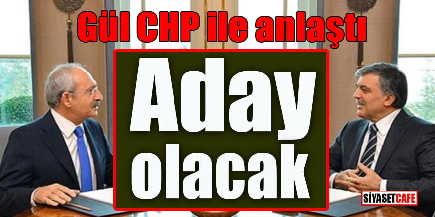 Gül CHP ile anlaştı: Aday olacak!