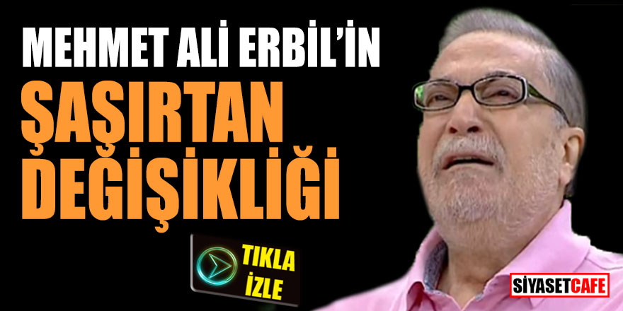 Mehmet Ali Erbil'in şaşırtan değişikliği