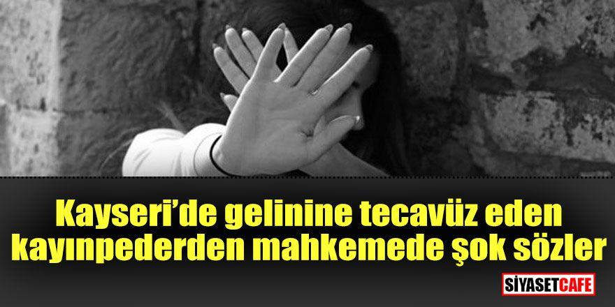 Kayseri'de gelinine tecavüz eden kayınpeder'den mahkemede şok sözler