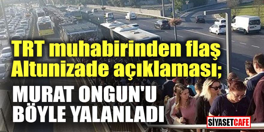 TRT muhabirinden flaş Altunizade açıklaması; Murat Ongun'u böyle yalanladı