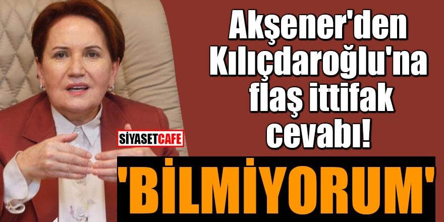 Akşener'den Kılıçdaroğlu'na flaş ittifak cevabı: 'Bilmiyorum'
