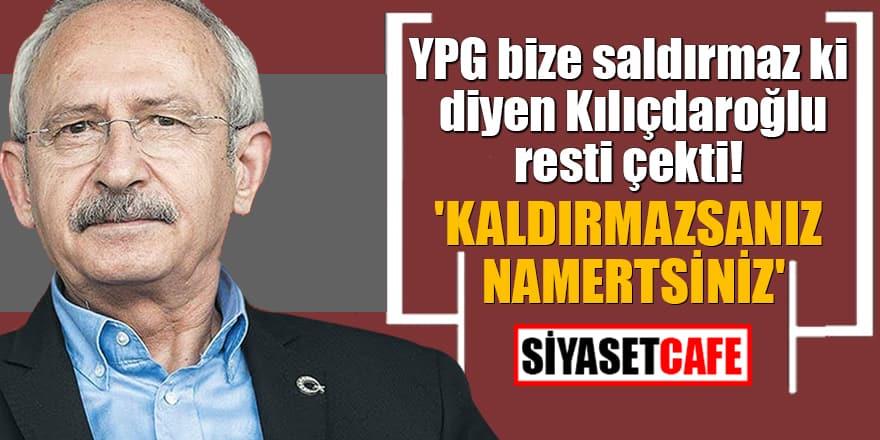 YPG bize saldırmaz ki diyen Kılıçdaroğlu resti çekti! 'Kaldırmazsanız namertsiniz'