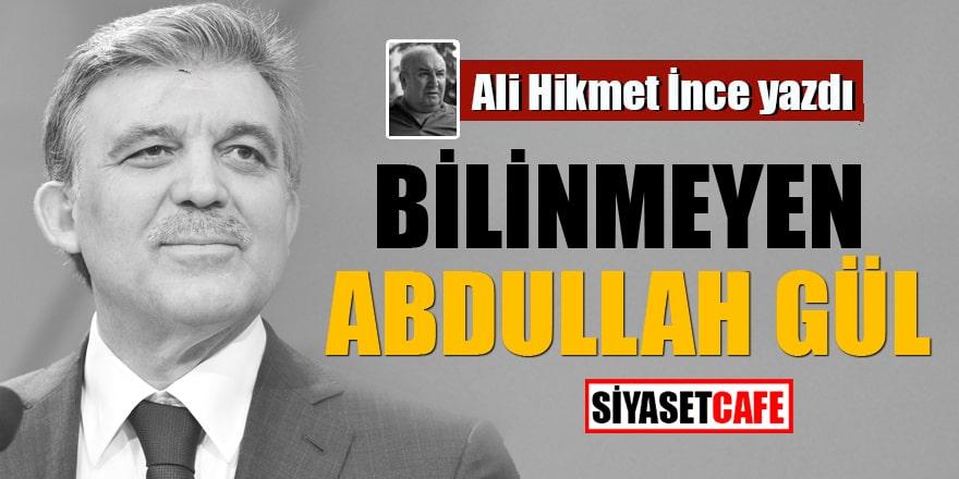 Ali Hikmet İnce yazdı: Bilinmeyen Abdullah Gül
