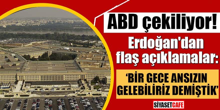ABD çekiliyor! Erdoğan'dan flaş açıklamalar: Bir gece ansızın gelebiliriz demiştik