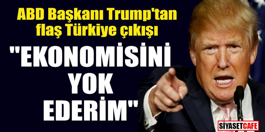 """ABD Başkanı Trump'tan flaş Türkiye çıkışı; """"Ekonomisini yok ederim"""""""