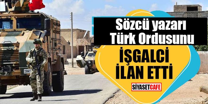 Sözcü yazarı Türk Ordusunu işgalci ilan etti