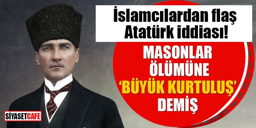 """İslamcılardan flaş Atatürk iddiası! Masonlar ölümüne """"büyük kurtuluş"""" demiş"""