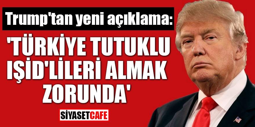 Trump'tan yeni açıklama: 'Türkiye tutuklu IŞİD'lileri almak zorunda'