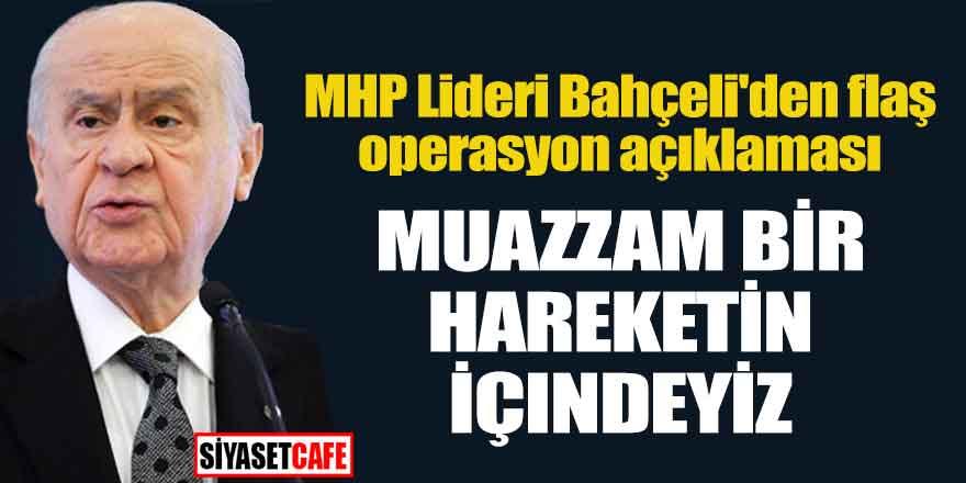 MHP Lideri Bahçeli'den flaş operasyon açıklaması; Muazzam bir hareketin içindeyiz