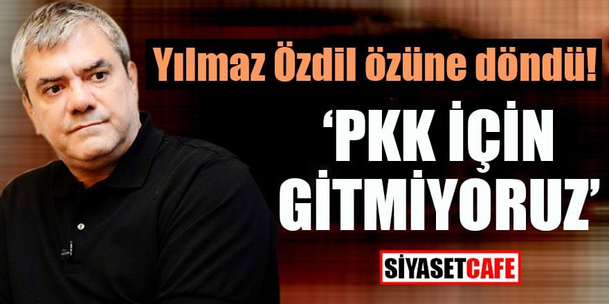 """Yılmaz Özdil özüne döndü! """"PKK için gitmiyoruz"""""""