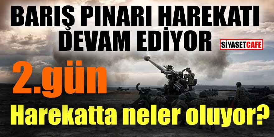 Barış Pınarı Harekatı devam ediyor! 2. Gün bölgede neler oluyor?
