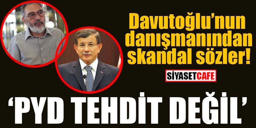 Davutoğlu'nun danışmanından skandal sözler! PYD tehdit değil
