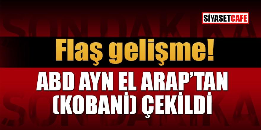 Flaş gelişme! ABD Ayn el Arap'tan (Kobani) çekildi