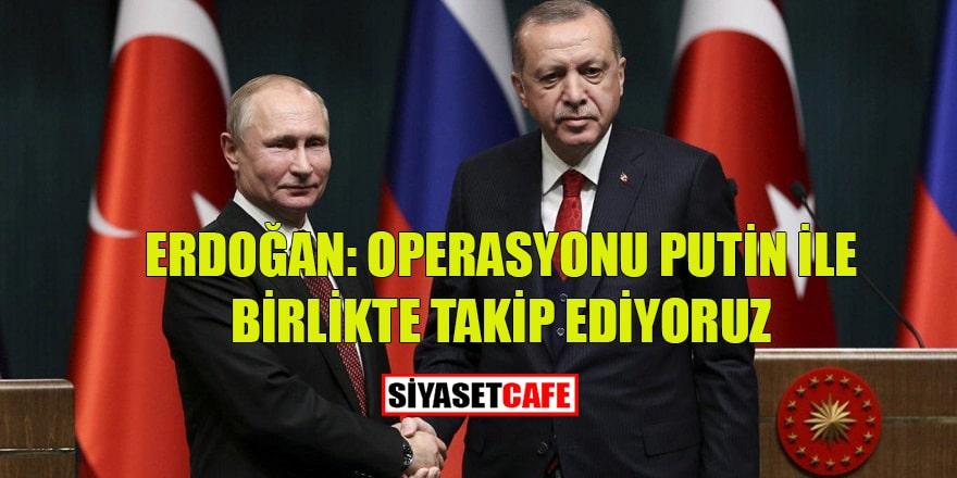 """Erdoğan: """"Operasyonu Putin ile birlikte takip ediyoruz"""""""