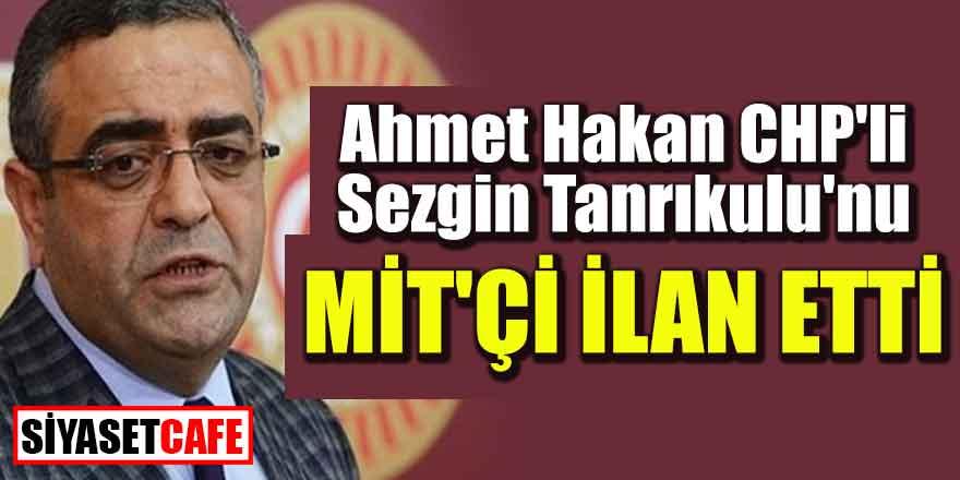 Ahmet Hakan CHP'li Sezgin Tanrıkulu'nu MİT'çi ilan etti