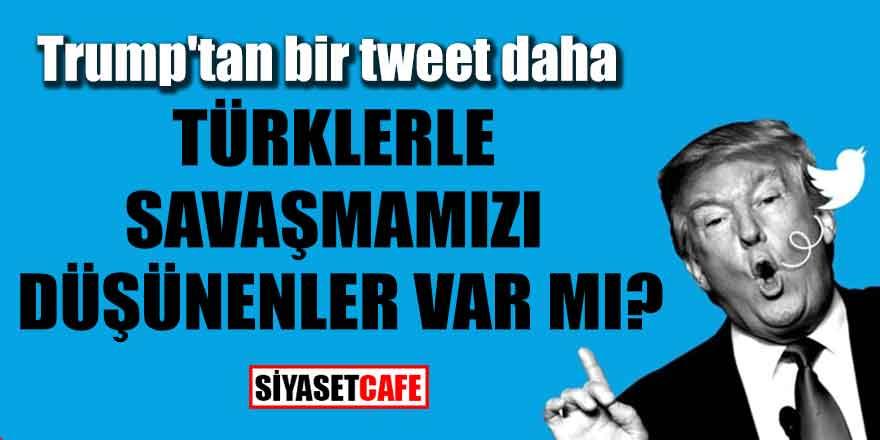 Trump'tan bir tweet daha; Türklerle savaşmamızı düşünenler var mı?