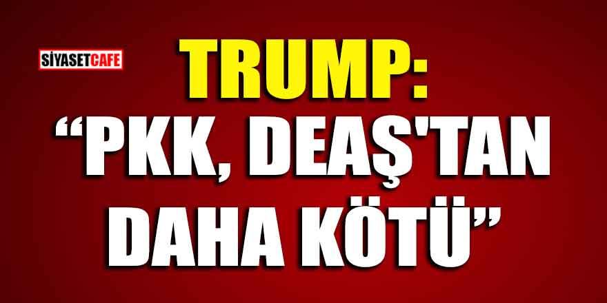 """Trump:"""" PKK, DEAŞ'tan daha kötü"""""""