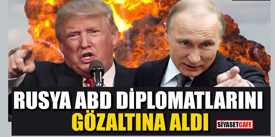 Yeni kriz: Rusya ABD diplomatlarını gözaltına aldı