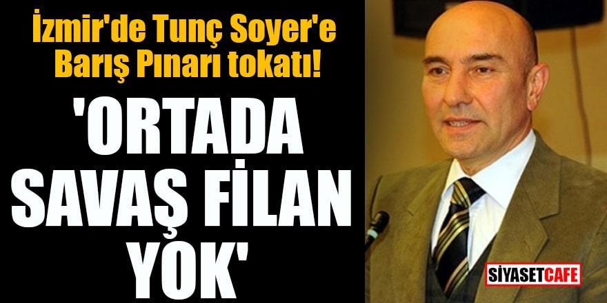 İzmir'de Tunç Soyer'e Barış Pınarı tokatı! 'Ortada savaş filan yok'