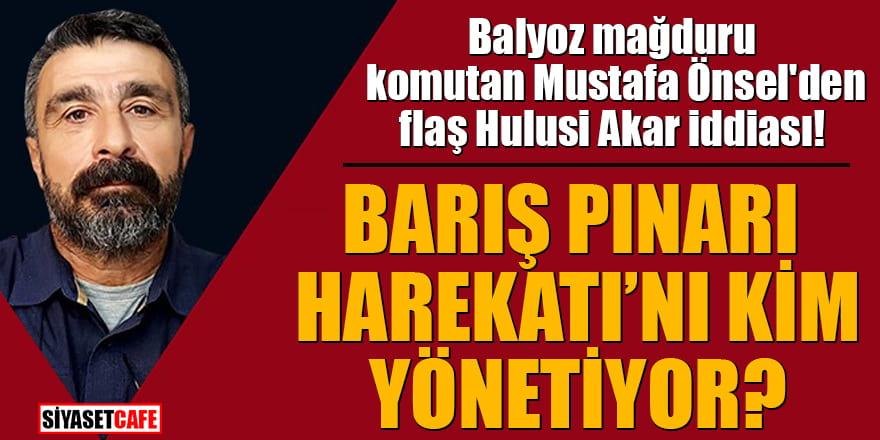 Balyoz mağduru komutan Mustafa Önsel'den flaş Hulusi Akar iddiası! Barış Pınarı Harekatı'nı kim yönetiyor?