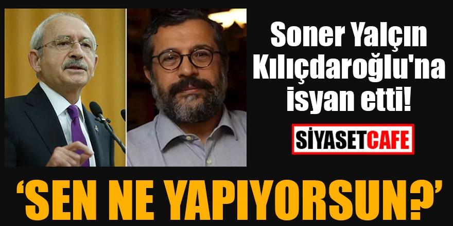 Soner Yalçın Kılıçdaroğlu'na isyan etti! Sen ne yapıyorsun?