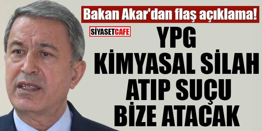 Bakan Akar'dan flaş açıklama! YPG kimyasal silah atıp suçu bize atacak