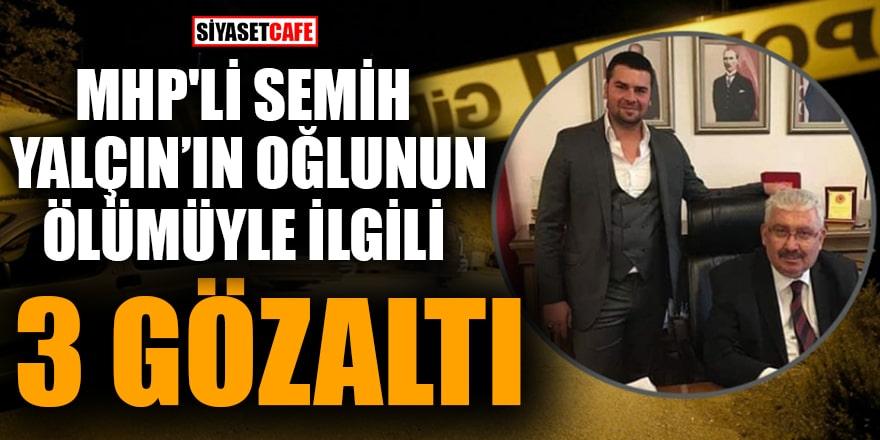 MHP'li Semih Yalçın'ın oğlunun ölümüyle ilgili 3 kişi gözaltına alındı