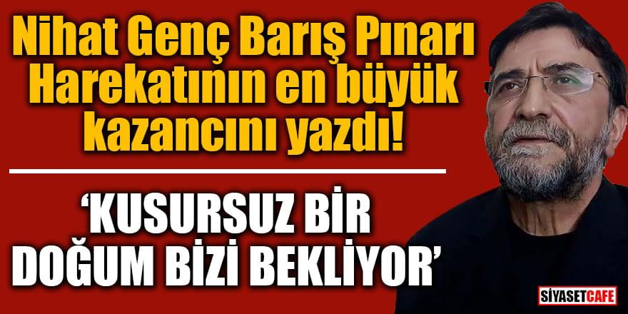 Nihat Genç Barış Pınarı Harekatının en büyük kazancını yazdı!