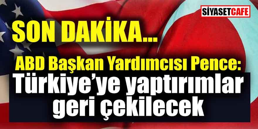 Son Dakika... ABD Başkan Yardımcısı Pence: Türkiye'ye yaptırımlar geri çekilecek.