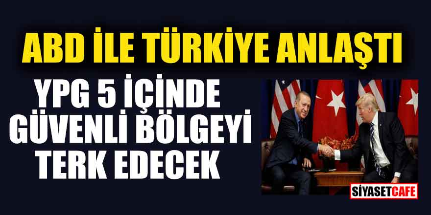 ABD ile Türkiye anlaştı; YPG 5 içinde güvenli bölgeyi terk edecek
